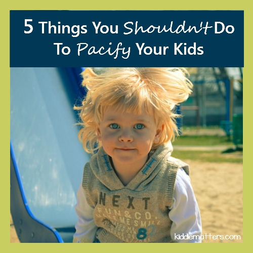 5 Things You Shouldn't Do To Pacify Your Children
